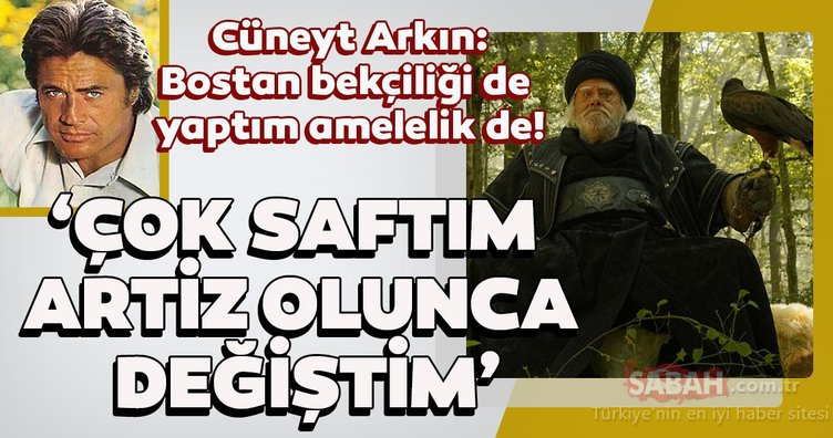 Kuruluş Osman'ın yıldızı Cüneyt Arkın: Çok saftım artiz olunca değiştim 'Bostan bekçiliği de yaptım amelelik de'