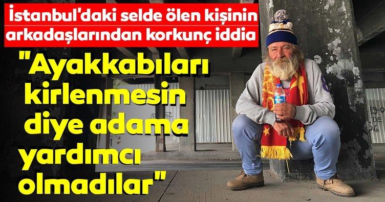 İstanbul'daki selde ölen kişinin arkadaşlarından korkunç iddia! Ayakkabıları kirlenmesin diye adama yardımcı olmadılar