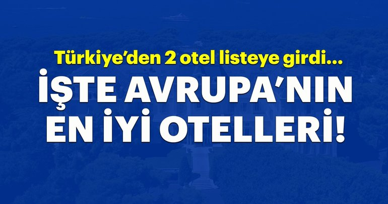 Avrupa'nın en iyi otelleri belli oldu! Türkiye'den 2 otel listede...