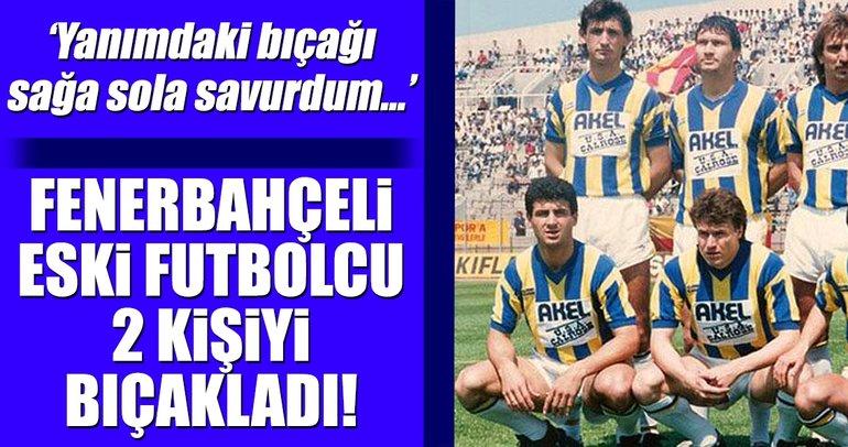 Fenerbahçeli eski futbolcu 2 kişiyi bıçakladı!
