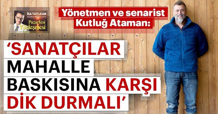 Kutluğ Ataman: Sanatçılar mahalle baskısına karşı dik durmalı