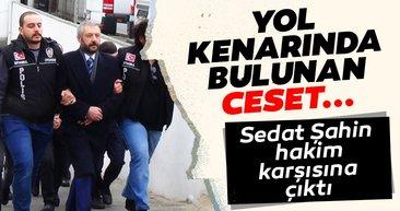 SON DAKİKA: Ceset yol kenarında bulunmuştu... Sedat Şahin hakim karşısına çıktı!