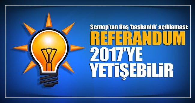 Şentop'tan 'başkanlık' açıklaması: Referandum 2017'ye yetişebilir!