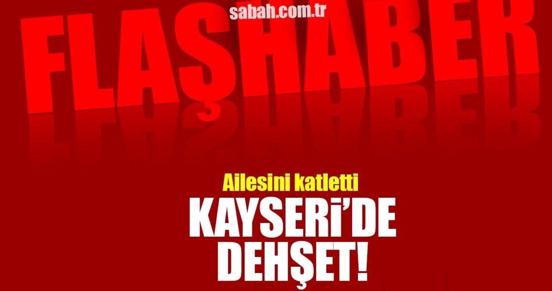 Kayseri'de cinnet getiren baba eşini ve 3 çocuğunu öldürdü