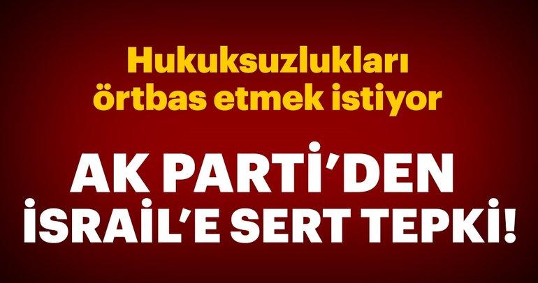 AK Parti'den İsrail'e tepki: Hukuksuzlukları örtbas etmek istiyor