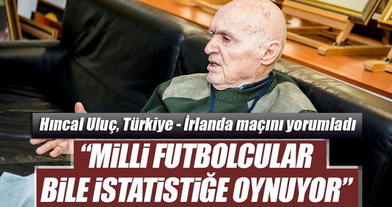 Hıncal Uluç: Milli futbolcular bile istatistiğe oynuyor