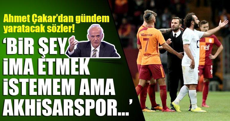 Ahmet Çakar, Galatasaray-Akhisarspor maçını değerlendirdi