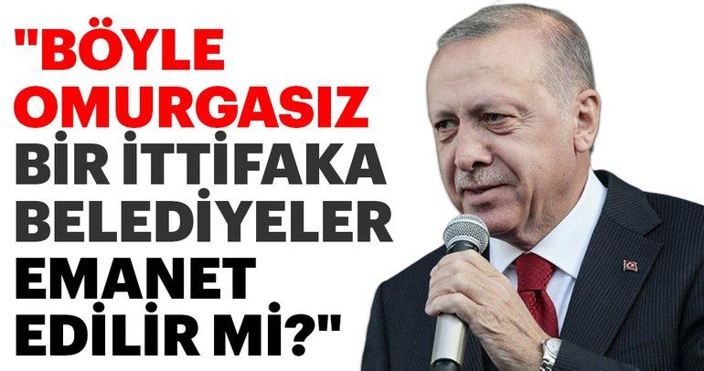 Başkan Erdoğan: Böyle omurgasız bir ittifaka belediyeler emanet edilir mi?