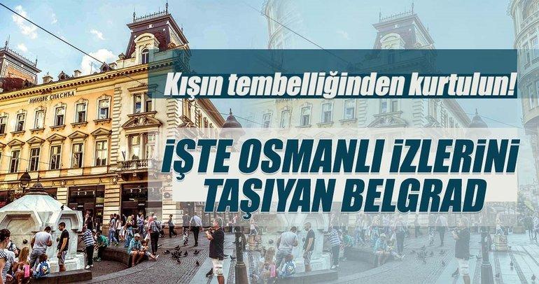 Kışın tembelliğinden kurtulun!...İşte Osmanlı izlerini taşıyan Belgrad