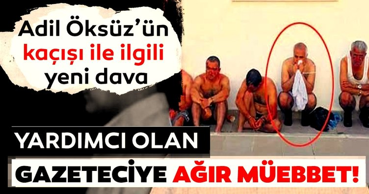 Adil Öksüz'ün saklanmasına yardımcı olan gazeteci Erdal Şen'e ağır müebbet istendi