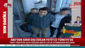 Pedofiliden suçlu bulunan FETÖ'cü Türkiye'ye getirildi