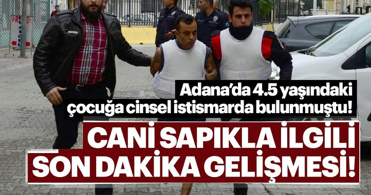 Adana'da 4.5 yaşındaki çocuğa tecavüz eden cani sapıkla ilgili son dakika gelişme!