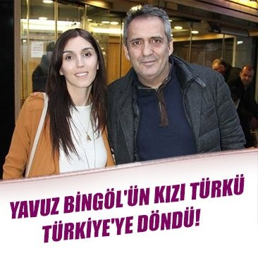 Yavuz Bingöl'ün kızı Türkü, Türkiye'ye döndü!