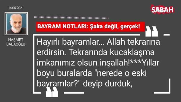 Haşmet Babaoğlu | BAYRAM NOTLARI: Şaka değil, gerçek!