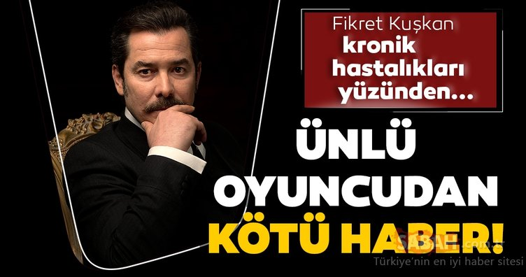 Zalim İstanbul'un Agah Bey'i Fikret Kuşkan'dan kötü haber! Zalim İstanbul oyuncusu Fikret Kuşkan kronik hastalıkları yüzünden...