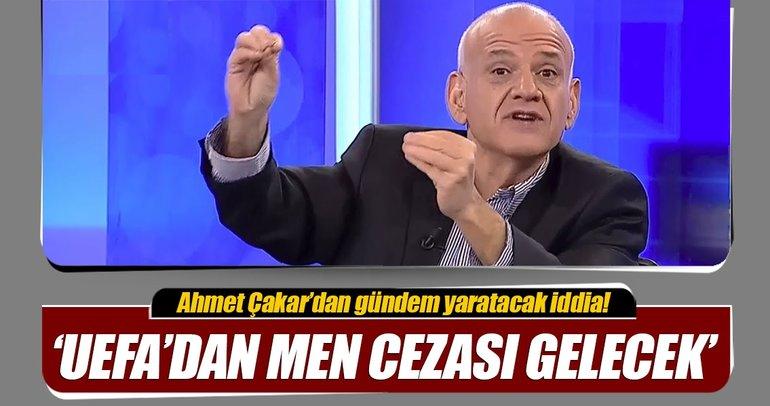 Ahmet Çakardan flaş iddia! Galatasaray men edilecek