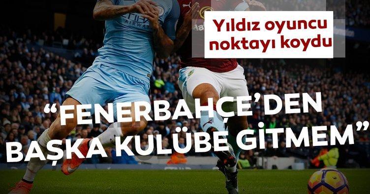 Fenerbahçe'den başka bir kulübe gitmem
