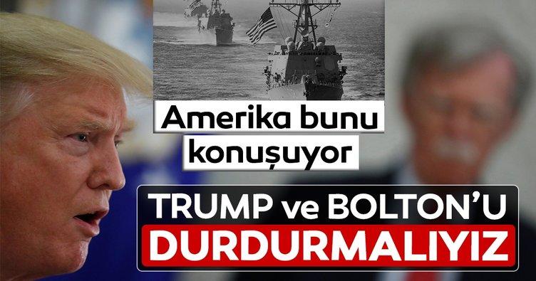ABD, artık bunu konuşuyor: Trump'ı ve Bolton'u durdurmalıyız