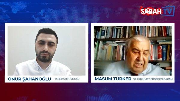 Eski DSP Genel Başkanı ve 57.Hükümetin Ekonomi Bakanı Masum Türker'den Sabah TV'ye flaş açıklamalar