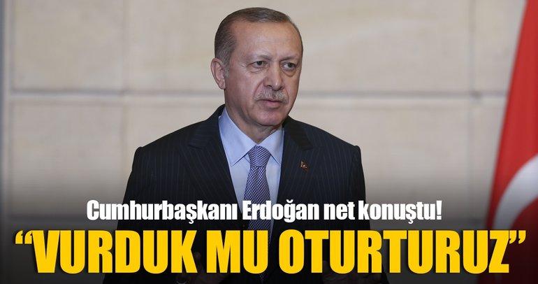 Cumhurbaşkanı Erdoğan: Vurduk mu oturturuz