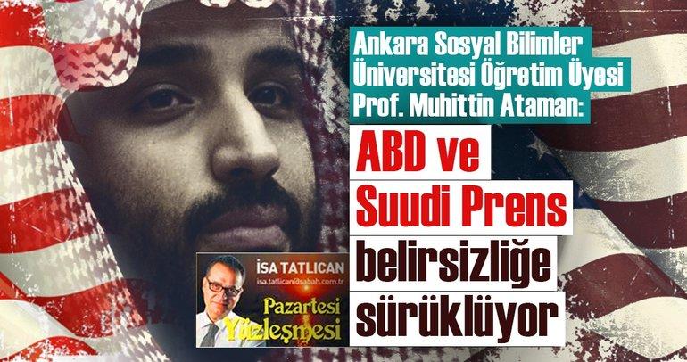 ABD ve Suudi Prens belirsizliğe sürüklüyor