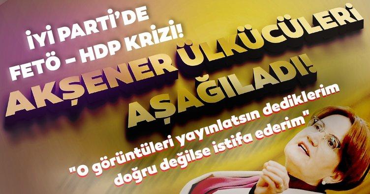 Son Dakika Haberi! İYİ Parti'de FETÖ - HDP krizi! 'Akşener o görüntüleri yayınlatsın dediklerim doğru değilse istifa ederim'
