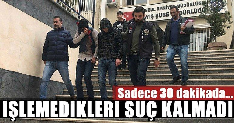 İstanbul'da yarım saatte ortalığı birbirine kattılar! İşlemedikleri suç kalmadı