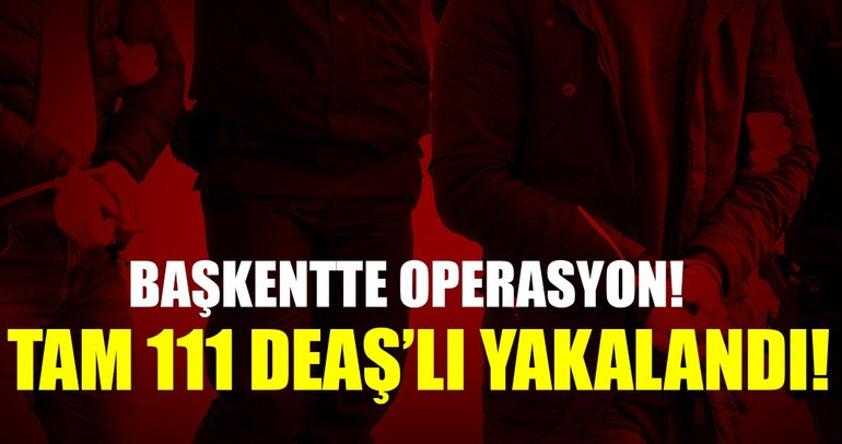 Son Dakika Haberi: Ankara'da DEAŞ operasyonu: 111 gözaltı