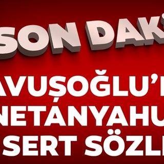 Son Dakika: Çavuşoğlu'ndan Netanyahu'ya sert sözler!
