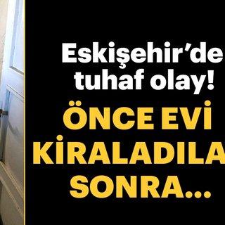 Eskişehir'de tuhaf olay! Önce evi kiraladılar sonra…