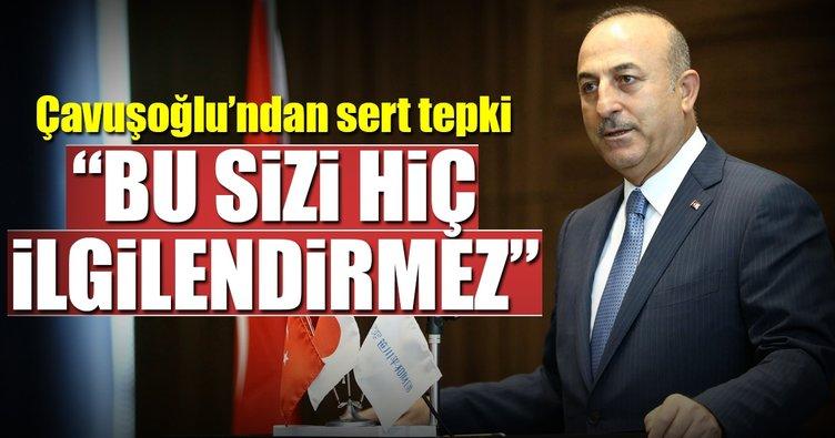 Çavuşoğlu'ndan sert açıklama: Sizi ilgilendirmez!
