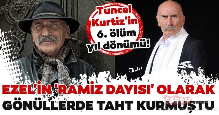 Ezel'in 'Ramiz Dayısı' Tuncel Kurtiz'in 6. ölüm yıl dönümü!