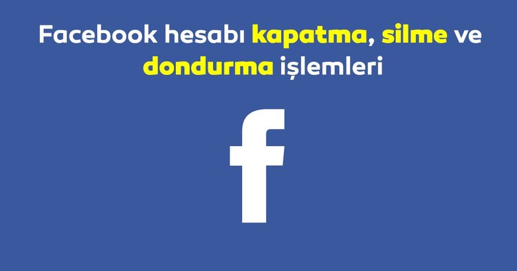 Facebook hesap dondurma ve kapatma işlemi 2019 nasıl, nereden yapılır? Facebook dondurma, kapatma, silme linki