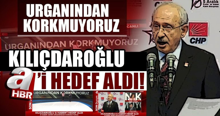 CHP lideri Kılıçdaroğlu, A Haber'i hedef aldı!