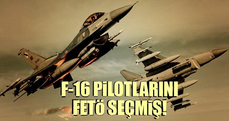 F-16 pilotlarını FETÖ seçmiş!