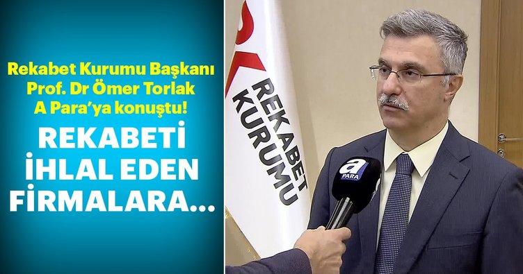 Rekabet Kurumu Başkanı Ömer Torlak A Para'ya konuştu!