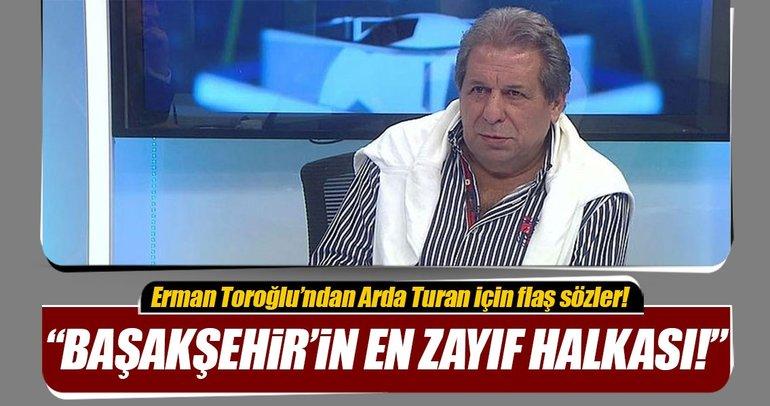 Erman Toroğlu Arda Turan Başakşehir'in en zayıf halkası