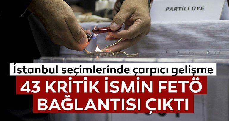 Son dakika: İstanbul seçimlerinde 43 ismin FETÖ irtibatı tespit edildi!
