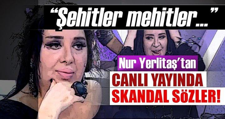 Nur Yerlitaş'tan canlı yayında skandal sözler: Şehitler mehitler yeter!
