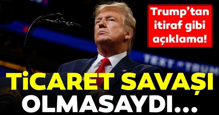 Trump'tan flaş açıklama! Ticaret savaşı olmasaydı...