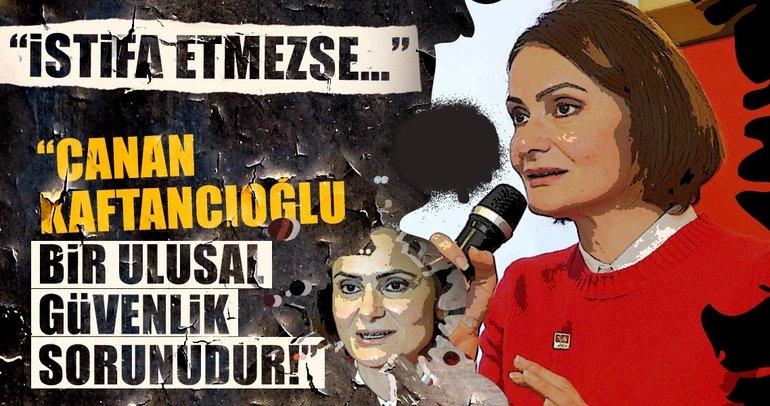 """""""Canan Kaftancıoğlu bir ulusal güvenlik sorunudur!"""""""