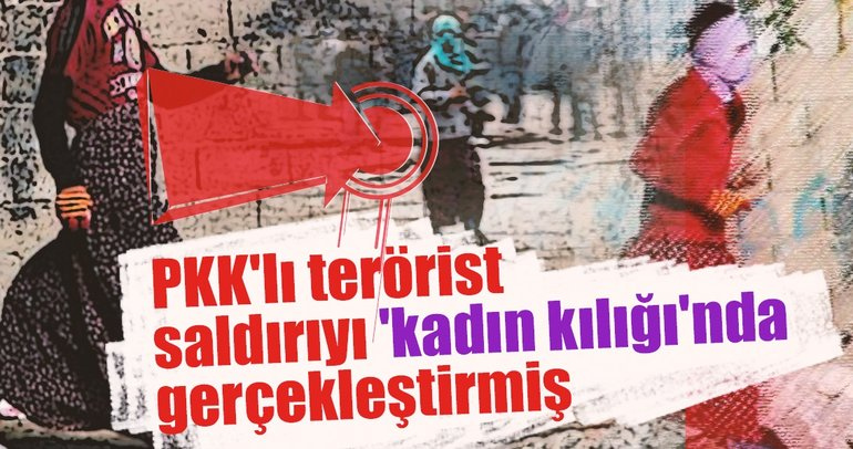 PKK'lı terörist saldırıyı 'kadın kılığı'nda gerçekleştirmiş