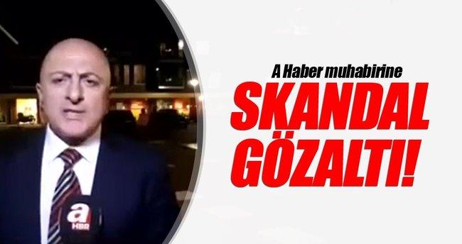 A Haber muhabirine skandal gözaltı!