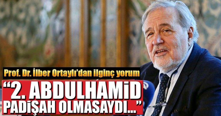 Prof. Dr. İlber Ortaylı: 2. Abdülhamid padişah olmasa dünya markası olurdu