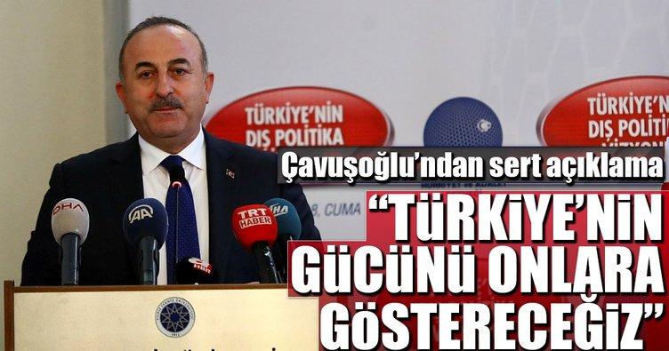 Dışişleri Bakanı Çavuşoğlu: Türkiye'nin gücünü herkese göstereceğiz
