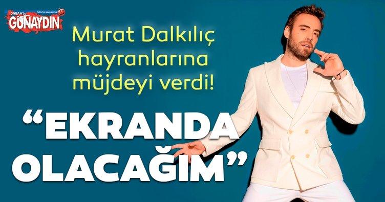 Murat Dalkılıç 'Ekranlarda olacağım' dedi ve müjdeyi verdi! Murat Dalkılıç'tan çok özel açıklamalar...