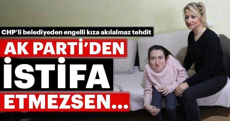 CHP'li belediyeden engelli kıza akılalmaz tehdit... AK Parti'den istifa etmezsen...
