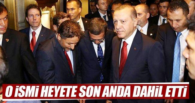 Erdoğan, o ismi heyete son anda dahil etti