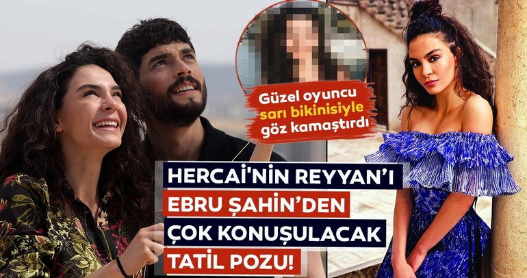 Hercai'nin Reyyan'ı Ebru Şahin'den çok konuşulacak tatil pozu! Ebru Şahin sarı bikinisiyle göz kamaştırdı