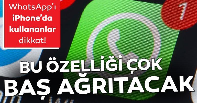 WhatsApp'ı iPhone'dan kullananlar dikkat! Bu özelliği çok baş ağrıtacak...